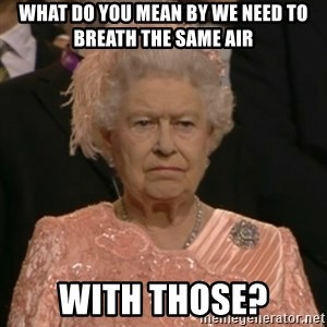 The Olympic Queen - What do you mean by we need to breath the same air with those?