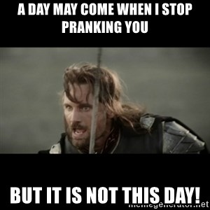 But it is not this Day ARAGORN - A day may come when i stop pranking you but it is not this day!