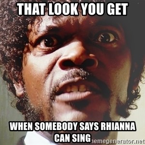 Mad Samuel L Jackson - That look you get when somebody says Rhianna can sing