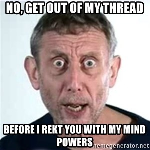 Michael Rosen  - no, get out of my thread before i rekt you with my mind powers