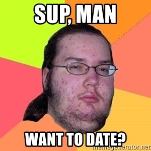 Gordo Nerd - Sup, man want to date?