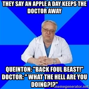 """doctor_atypical - They say an apple a day keeps the doctor away Queinton: """"Back foul beast!""""                             Doctor: """" What the hell are you doing?!?"""""""