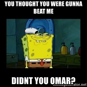 didnt you squidward - You thought you were gunna beat me didnt you omar?