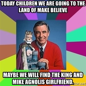 mr rogers  - Today children we are going to the land of make believe Maybe we will find the king and Mike Agnolis girlfriend.