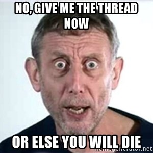 Michael Rosen  - no, give me the thread now or else you will die