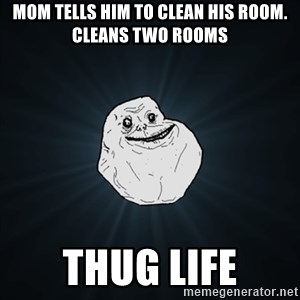 Forever Alone Date Myself Fail Life - mom tells him to clean his room. Cleans two rooms Thug Life