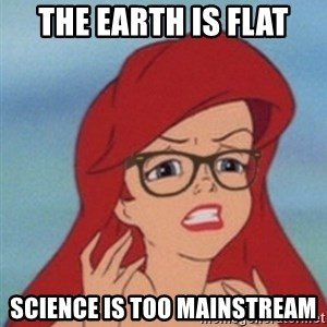 Hipster Ariel- - The earth is flat science is too mainstream