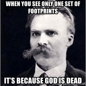 Nietzsche - when you see only one set of footprints it's because God is dead