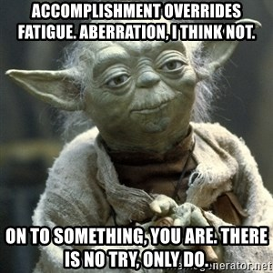 Yodanigger - Accomplishment overrides fatigue. Aberration, I think not. On to something, you are. there is no try, only do.