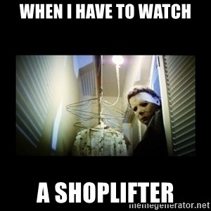 Michael Myers - WHEN I HAVE TO WATCH A SHOPLIFTER