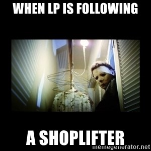 Michael Myers - when lp is following a shoplifter