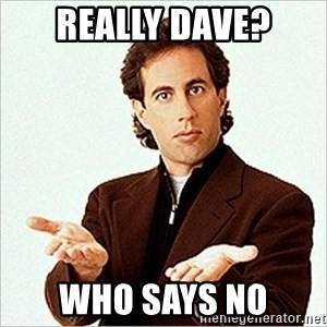 Jerry Seinfeld - Really Dave? Who says no
