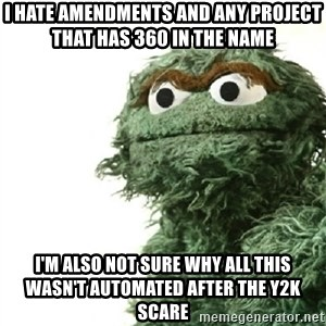 Sad Oscar - I hate amendments and any project that has 360 in the name I'm also not sure why all this wasn't automated after the y2k scare