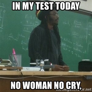 rasta science teacher - In my test today No woman No cry,