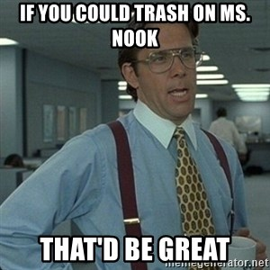 Yeah that'd be great... - If you could trash on ms. nook That'd be great