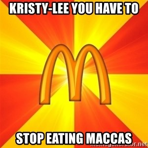 Maccas Meme - Kristy-Lee you have to Stop eating Maccas