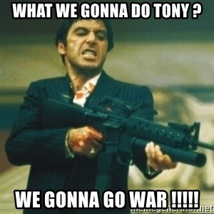Tony Montana - What we gonna do Tony ? We gonna go war !!!!!