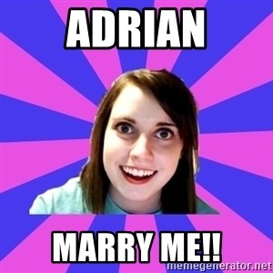 over attached girlfriend - Adrian Marry me!!