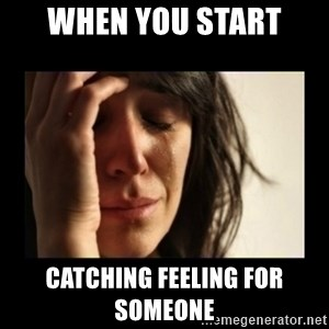 todays problem crying woman - When you start  Catching feeling for someone