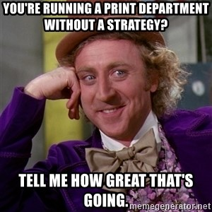 Willy Wonka - You're running a print department without a strategy? tell me how great that's going.