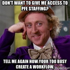 Willy Wonka - Don't want to give me access to PFE Staffing? Tell me again how your too busy create a workflow.