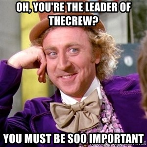 Willy Wonka - Oh, you're the leader of Thecrew? You must be soo important
