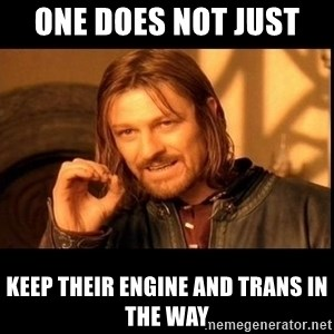 one does not  - ONE DOES NOT JUST  KEEP THEIR ENGINE AND TRANS IN THE WAY