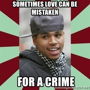 chris brown - sometimes love can be mistaken  For a crime