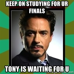 Tony Stark iron - KEEP ON STUDYING FOR UR FINALS TONY IS WAITING FOR U