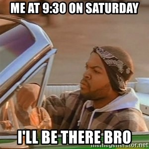 Good Day Ice Cube - me at 9:30 on saturday I'll be there bro