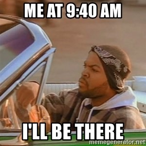Good Day Ice Cube - me at 9:40 am i'll be there
