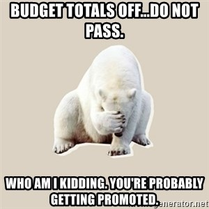 Bad RPer Polar Bear - BUDGET TOTALS OFF...DO NOT PASS. Who am I kidding. You're probably getting promoted.