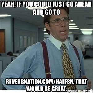 Yeah If You Could Just - Yeah, If you could just go ahead and go to Reverbnation.com/Half8n, That would be great.