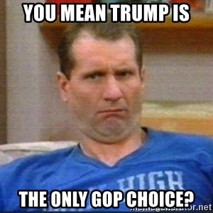 Al Bundy - You mean Trump is the only GOP choice?