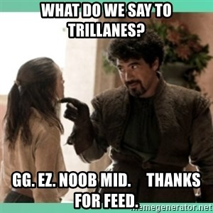 What do we say - WHAT DO WE SAY TO TRILLANES? GG. EZ. NOOB MID.     THANKS FOR FEED.
