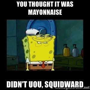 didnt you squidward - You thought it was mayonnaise Didn't uou, Squidward