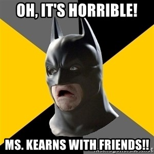 Bad Factman - Oh, it's horrible! Ms. Kearns with friends!!