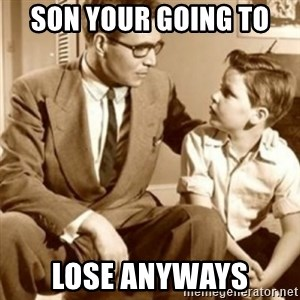 father son  - Son your going to  Lose anyways