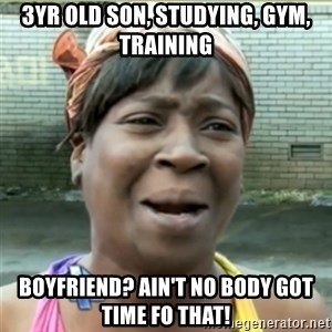 Ain't Nobody got time fo that - 3yr old son, studying, gym, training Boyfriend? Ain't no body got time fo that!