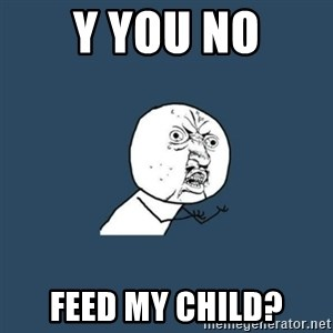 y you no - Y you no Feed my child?