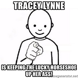 GUESS WHO YOU - Tracey Lynne is keeping the Lucky Horseshoe up her ass!