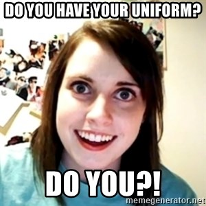 obsessed girlfriend - Do you have your uniform? Do you?!