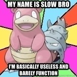 Slowbro - My name is Slow Bro I'm basically useless and barely function