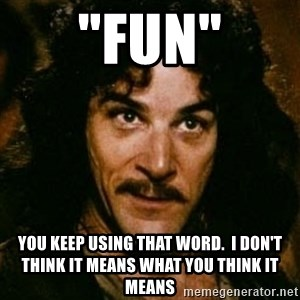 """You keep using that word, I don't think it means what you think it means - """"FUN"""" YOU KEEP USING THAT WORD.  I DON'T THINK IT MEANS WHAT YOU THINK IT MEANS"""