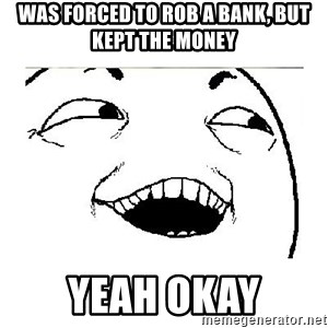 Yeah....Sure - was forced to rob a bank, but kept the money yeah okay