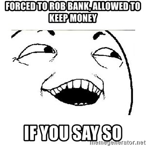 Yeah....Sure - forced to rob bank, allowed to keep money if you say so