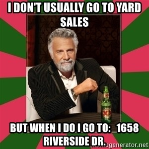i dont usually - I don't usually go to yard sales But when I do I go to:   1658 Riverside Dr.