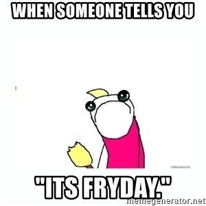 "sad do all the things - when someone tells you ""its fryday."""