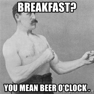 overly manlyman - Breakfast?  You mean beer o'clock .