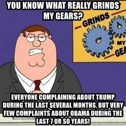 Grinds My Gears Peter Griffin - You know what really grinds my gears? Everyone complaining about Trump during the last several months, but very few complaints about Obama during the last 7 or so years!
